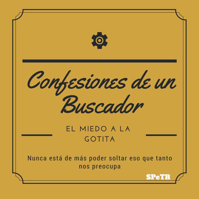 El miedo a la gotita: Confesiones de un Buscador V