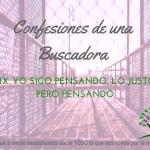 Yo sigo pensando, lo justo, pero pensando – Confesiones de una Buscadora XIX