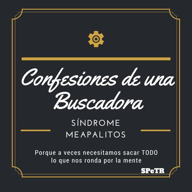 El Síndrome 'Meapalitos' – Confesiones de una Buscadora VI