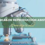 ¿Cómo elegir tu clínica de Reproducción Asistida?